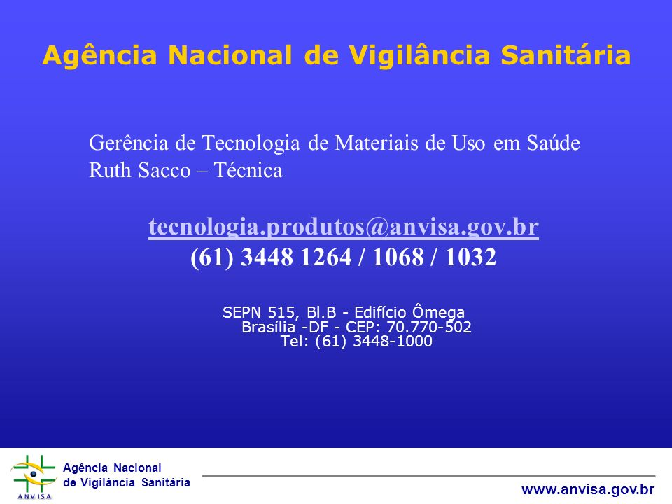 Agência Nacional de Vigilância Sanitária www.anvisa.gov.br Agência Nacional de Vigilância Sanitária Gerência de Tecnologia de Materiais de Uso em Saúde Ruth Sacco – Técnica tecnologia.produtos@anvisa.gov.br (61) 3448 1264 / 1068 / 1032 SEPN 515, Bl.B - Edifício Ômega Brasília -DF - CEP: 70.770-502 Tel: (61) 3448-1000