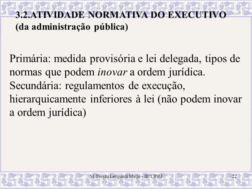 M.Tereza Leopardi Mello - IE/UFRJ22 3.2.ATIVIDADE NORMATIVA DO EXECUTIVO (da administração pública) Primária: medida provisória e lei delegada, tipos