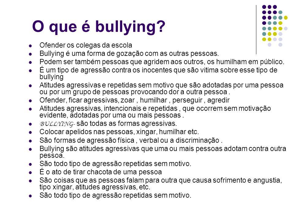 O que é bullying? Ofender os colegas da escola Bullying é uma forma de gozação com as outras pessoas. Podem ser também pessoas que agridem aos outros,