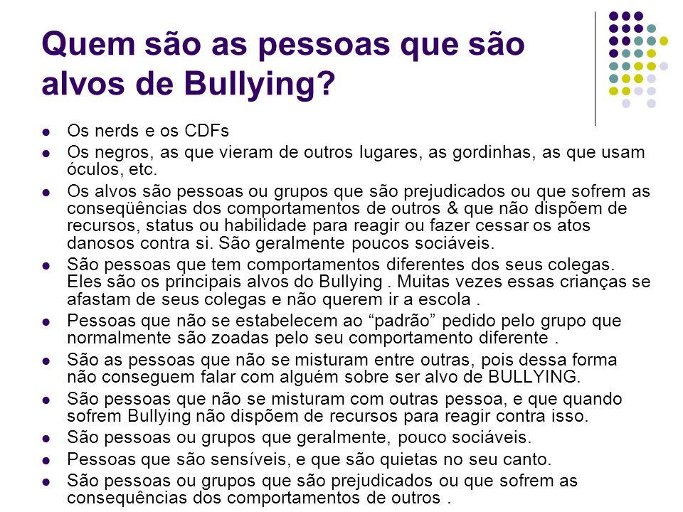 Quem são as pessoas que são alvos de Bullying? Os nerds e os CDFs Os negros, as que vieram de outros lugares, as gordinhas, as que usam óculos, etc. O