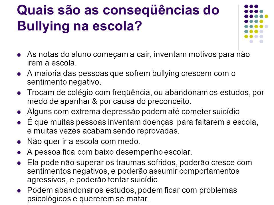 Quais são as conseqüências do Bullying na escola? As notas do aluno começam a cair, inventam motivos para não irem a escola. A maioria das pessoas que
