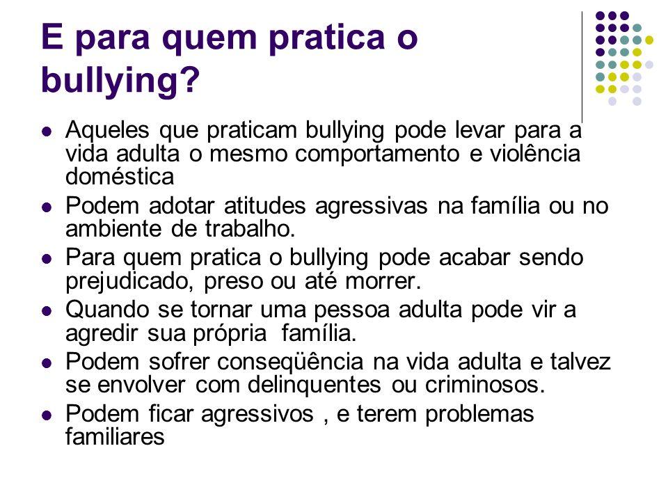 E para quem pratica o bullying? Aqueles que praticam bullying pode levar para a vida adulta o mesmo comportamento e violência doméstica Podem adotar a