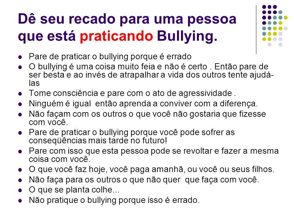 Dê seu recado para uma pessoa que está praticando Bullying. Pare de praticar o bullying porque é errado O bullying é uma coisa muito feia e não é cert