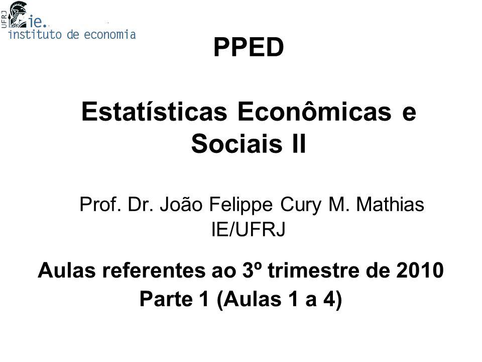 PPED Estatísticas Econômicas e Sociais II Prof. Dr. João Felippe Cury M. Mathias IE/UFRJ Aulas referentes ao 3º trimestre de 2010 Parte 1 (Aulas 1 a 4