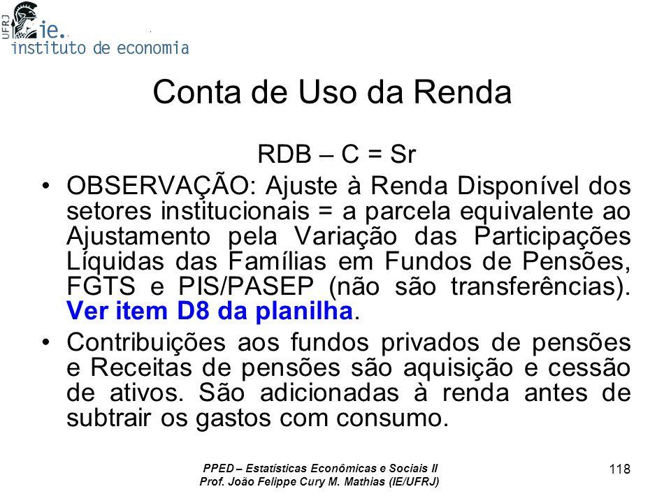 PPED – Estatísticas Econômicas e Sociais II Prof. João Felippe Cury M. Mathias (IE/UFRJ) 118 Conta de Uso da Renda RDB – C = Sr OBSERVAÇÃO: Ajuste à R