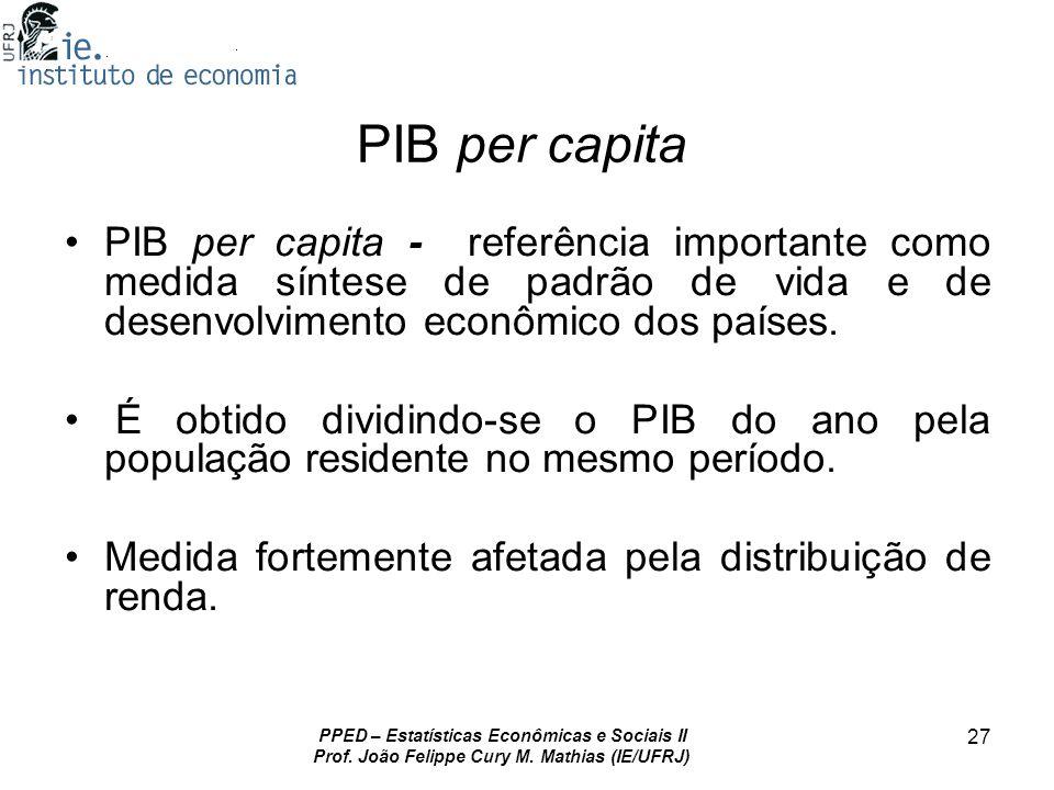 PPED – Estatísticas Econômicas e Sociais II Prof. João Felippe Cury M. Mathias (IE/UFRJ) 27 PIB per capita PIB per capita - referência importante como