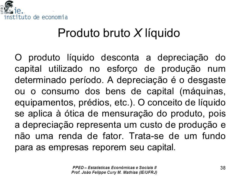 PPED – Estatísticas Econômicas e Sociais II Prof. João Felippe Cury M. Mathias (IE/UFRJ) 38 Produto bruto X líquido O produto líquido desconta a depre