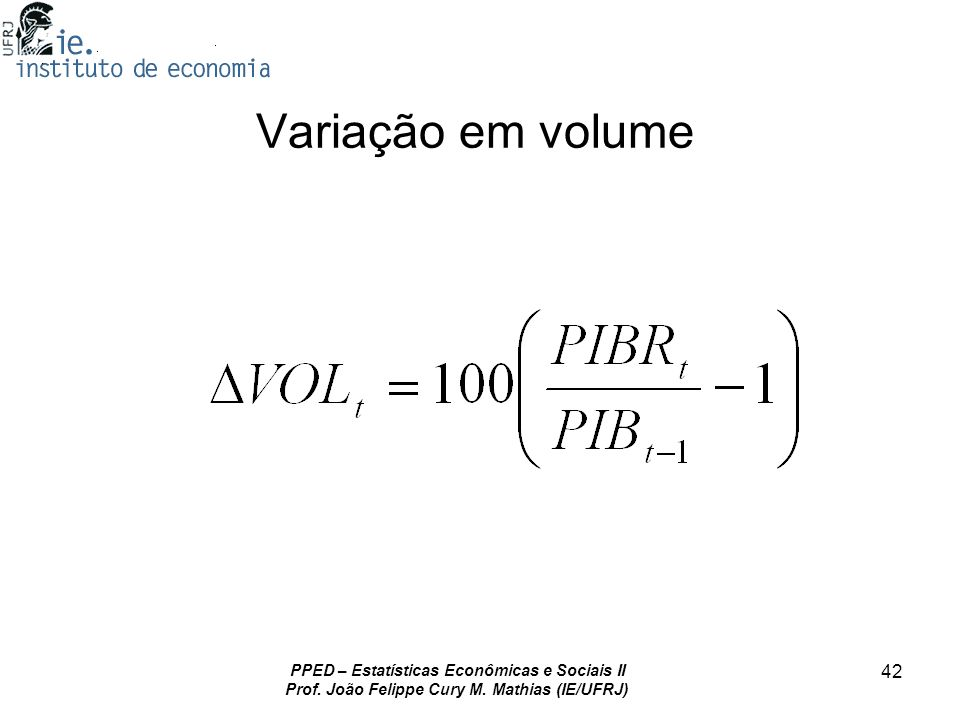 PPED – Estatísticas Econômicas e Sociais II Prof. João Felippe Cury M. Mathias (IE/UFRJ) 42 Variação em volume