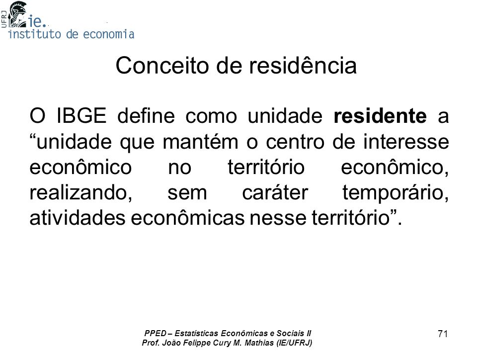 PPED – Estatísticas Econômicas e Sociais II Prof. João Felippe Cury M. Mathias (IE/UFRJ) 71 Conceito de residência O IBGE define como unidade resident