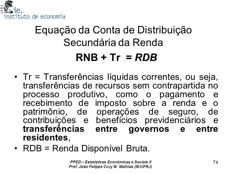 PPED – Estatísticas Econômicas e Sociais II Prof. João Felippe Cury M. Mathias (IE/UFRJ) 74 Equação da Conta de Distribuição Secundária da Renda RNB +