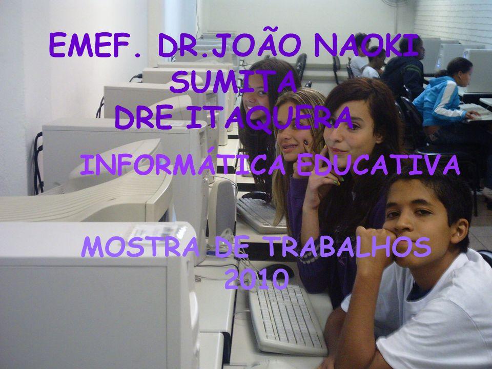 EMEF. DR.JOÃO NAOKI SUMITA DRE ITAQUERA INFORMÁTICA EDUCATIVA MOSTRA DE TRABALHOS 2010