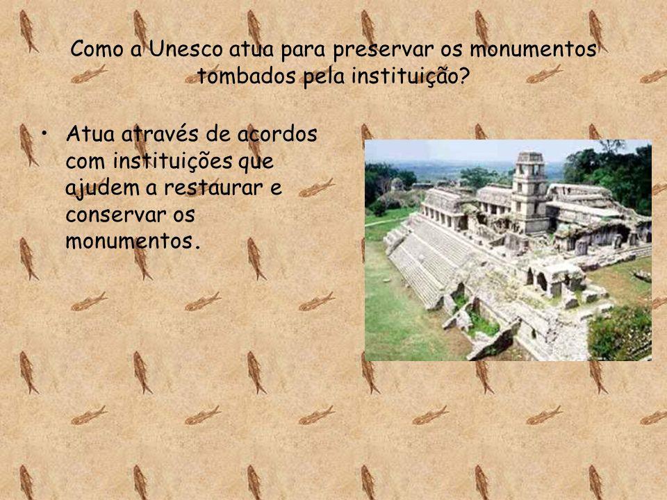 Como a Unesco atua para preservar os monumentos tombados pela instituição? Atua através de acordos com instituições que ajudem a restaurar e conservar
