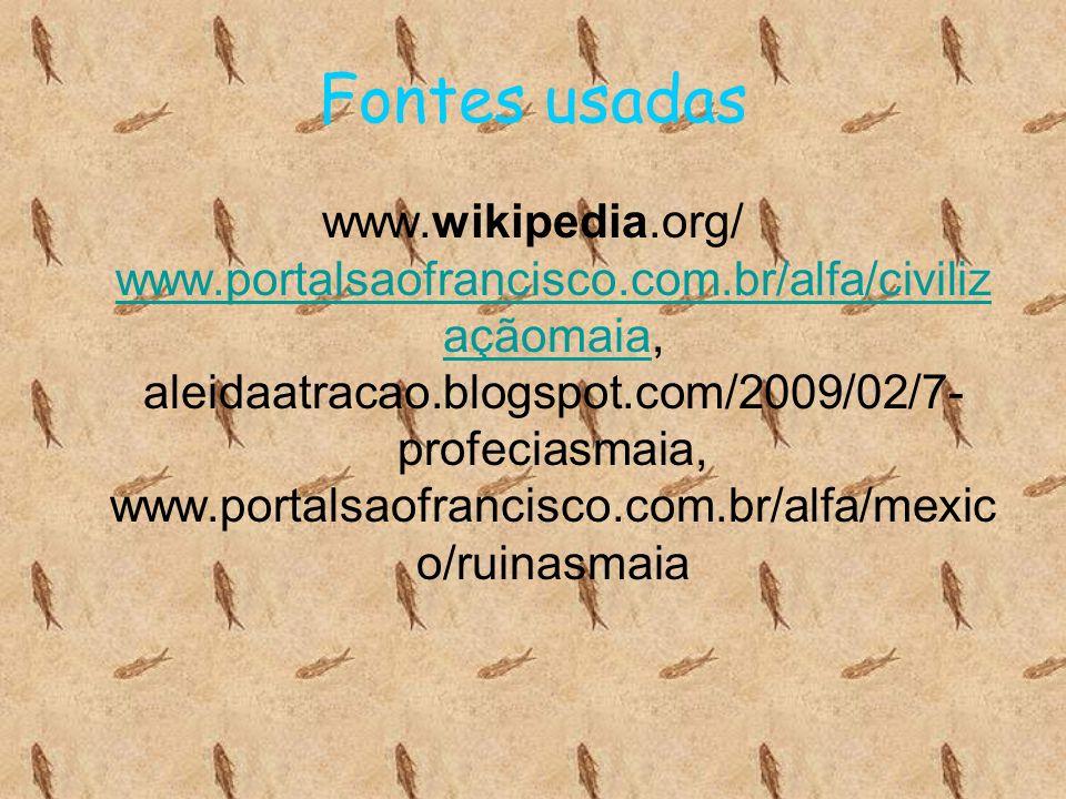 Fontes usadas www.wikipedia.org/ www.portalsaofrancisco.com.br/alfa/civiliz açãomaia, aleidaatracao.blogspot.com/2009/02/7- profeciasmaia, www.portals