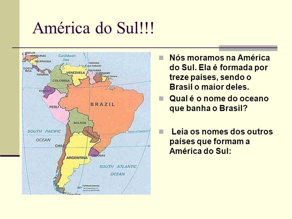 América do Sul!!! Nós moramos na América do Sul. Ela é formada por treze países, sendo o Brasil o maior deles. Qual é o nome do oceano que banha o Bra