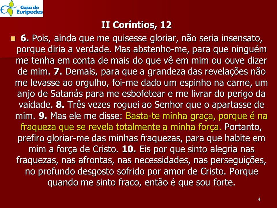 II Coríntios, 12 6. Pois, ainda que me quisesse gloriar, não seria insensato, porque diria a verdade. Mas abstenho-me, para que ninguém me tenha em co