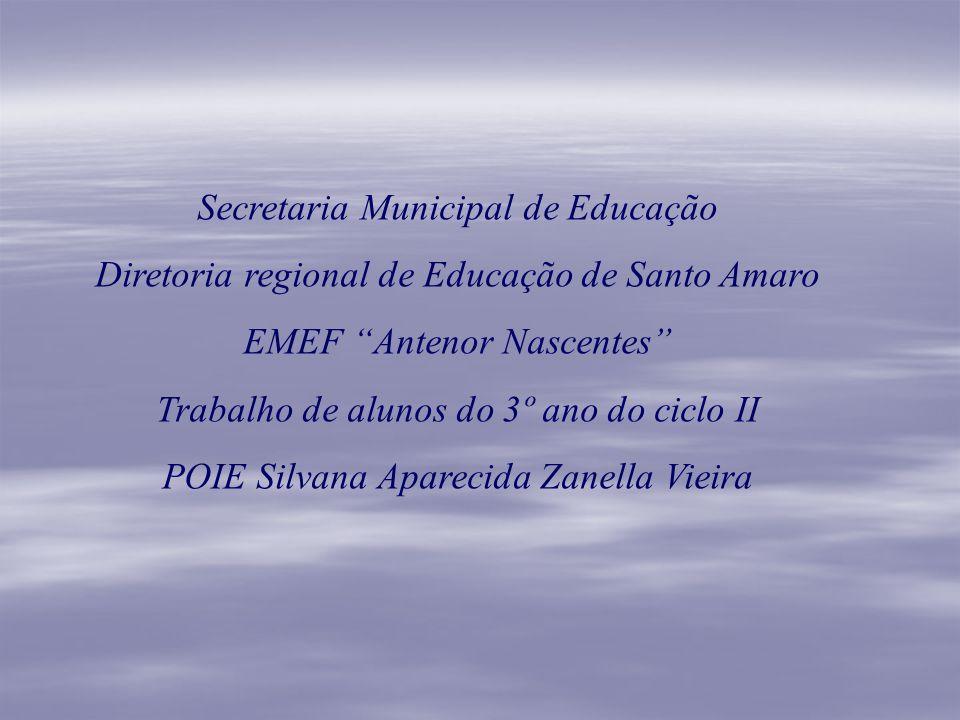 Secretaria Municipal de Educação Diretoria regional de Educação de Santo Amaro EMEF Antenor Nascentes Trabalho de alunos do 3º ano do ciclo II POIE Si