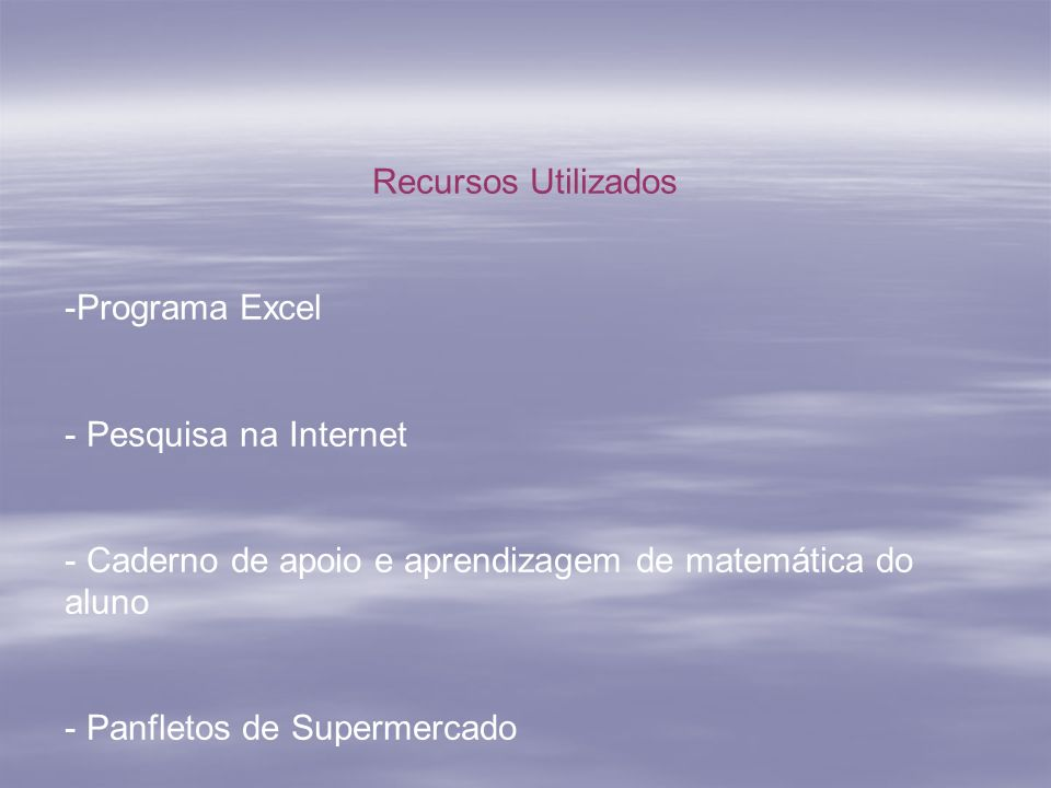 Recursos Utilizados -Programa Excel - Pesquisa na Internet - Caderno de apoio e aprendizagem de matemática do aluno - Panfletos de Supermercado