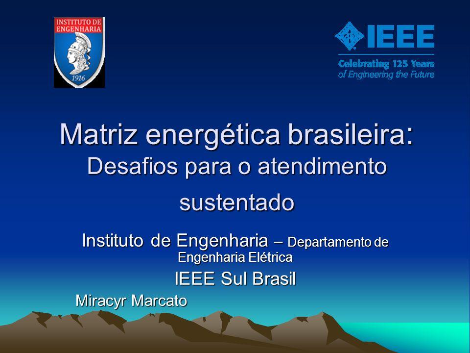 Matriz energética brasileira : Desafios para o atendimento sustentado Instituto de Engenharia – Departamento de Engenharia Elétrica IEEE Sul Brasil Mi