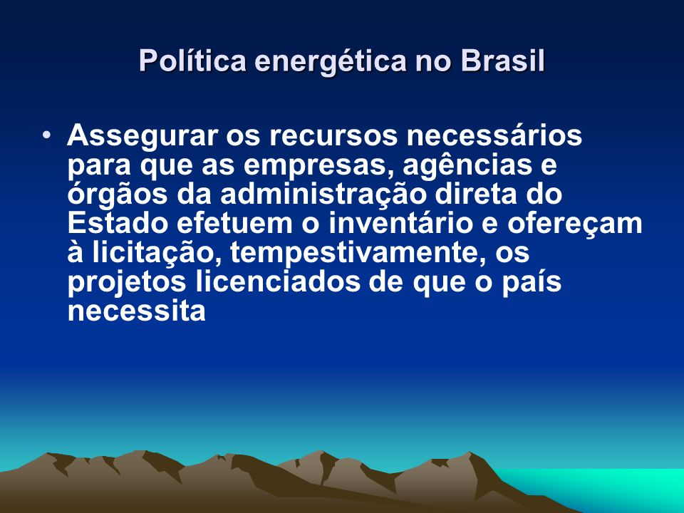 Política energética no Brasil Assegurar os recursos necessários para que as empresas, agências e órgãos da administração direta do Estado efetuem o in