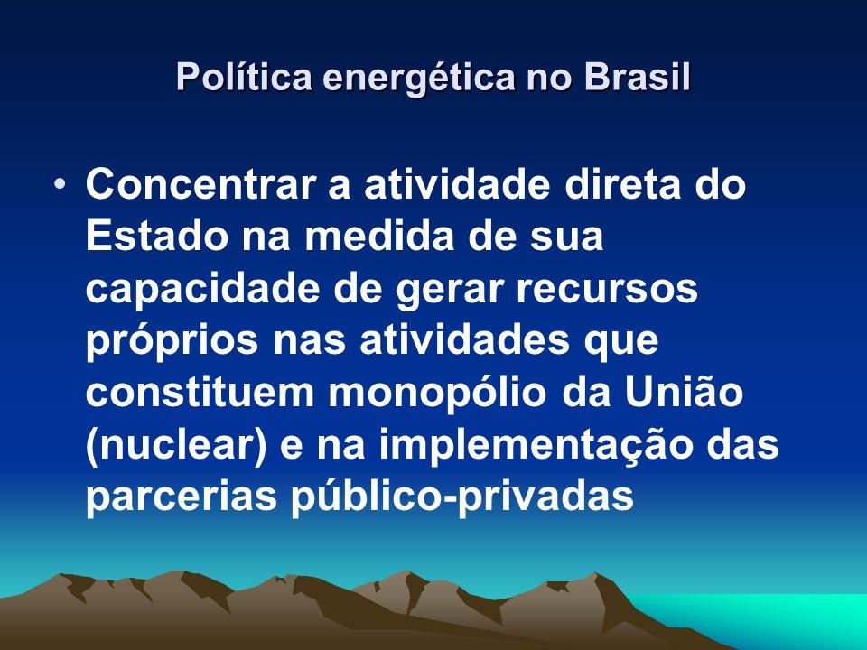 Política energética no Brasil Concentrar a atividade direta do Estado na medida de sua capacidade de gerar recursos próprios nas atividades que consti