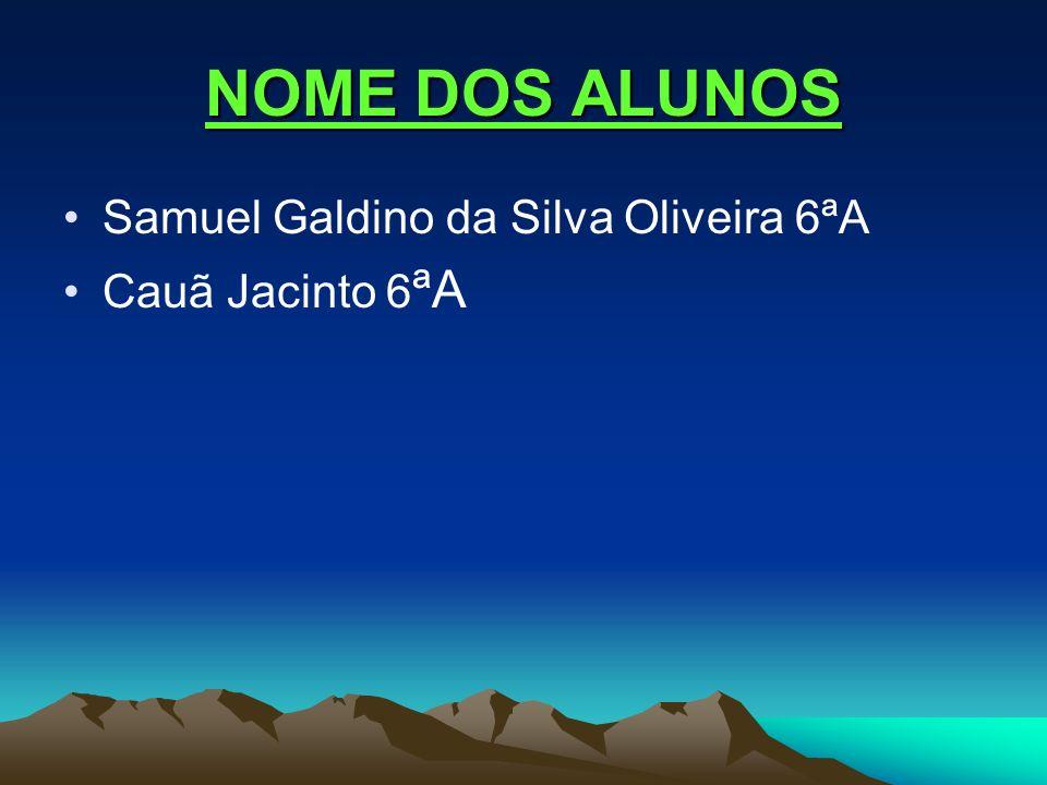 NOME DOS ALUNOS Samuel Galdino da Silva Oliveira 6ªA Cauã Jacinto 6 ªA