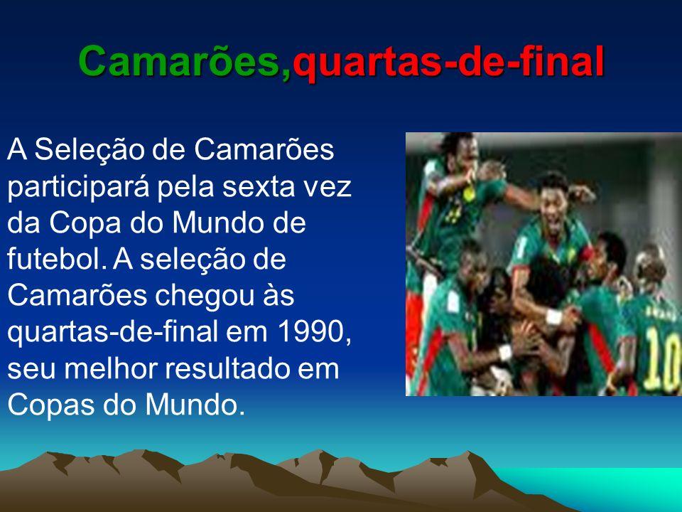 Camarões,quartas-de-final A Seleção de Camarões participará pela sexta vez da Copa do Mundo de futebol. A seleção de Camarões chegou às quartas-de-fin
