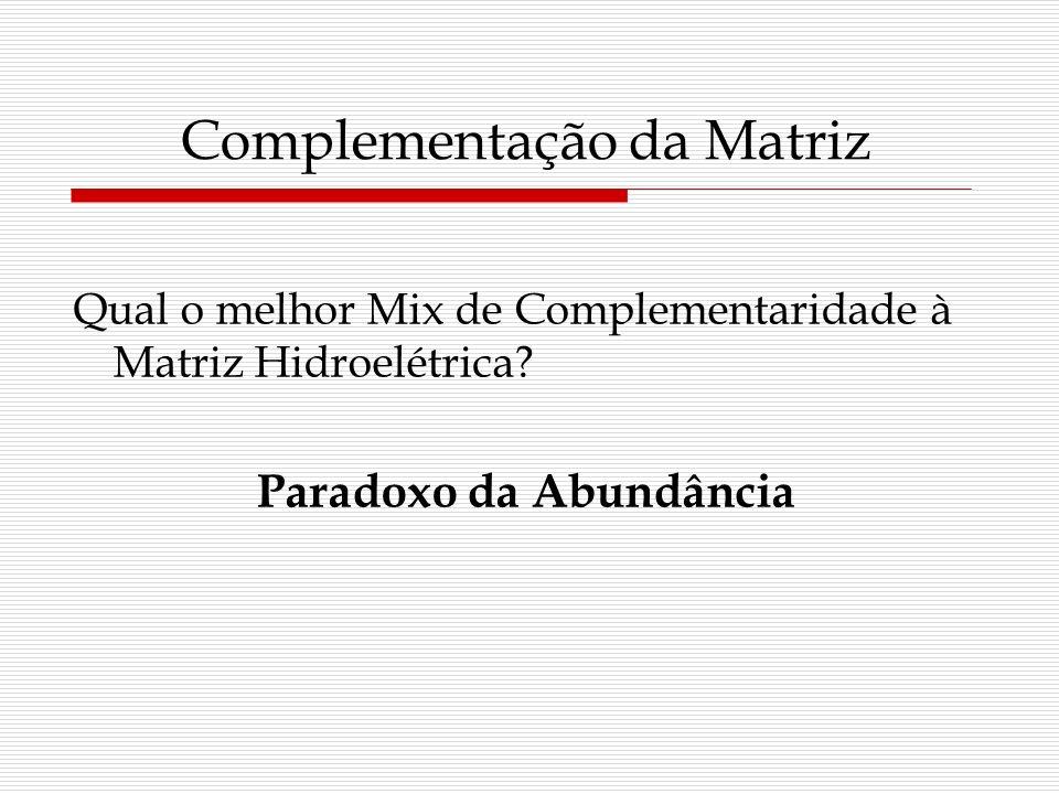 Complementação da Matriz Qual o melhor Mix de Complementaridade à Matriz Hidroelétrica? Paradoxo da Abundância