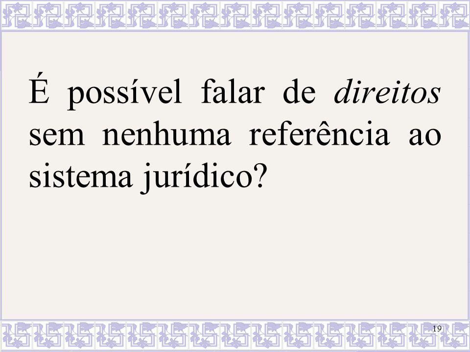 É possível falar de direitos sem nenhuma referência ao sistema jurídico? 19