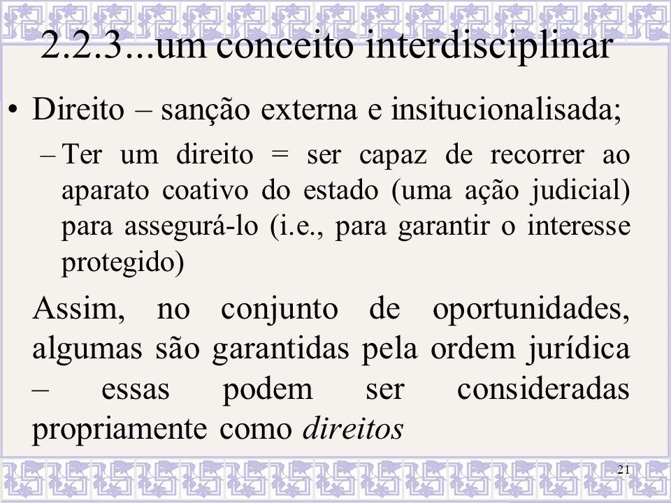 2.2.3...um conceito interdisciplinar Direito – sanção externa e insitucionalisada; –Ter um direito = ser capaz de recorrer ao aparato coativo do estad