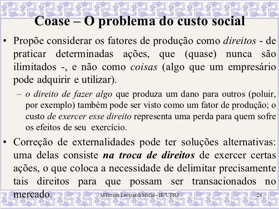 MTereza Leopardi Mello - IE/UFRJ26 Coase – O problema do custo social Propõe considerar os fatores de produção como direitos - de praticar determinada