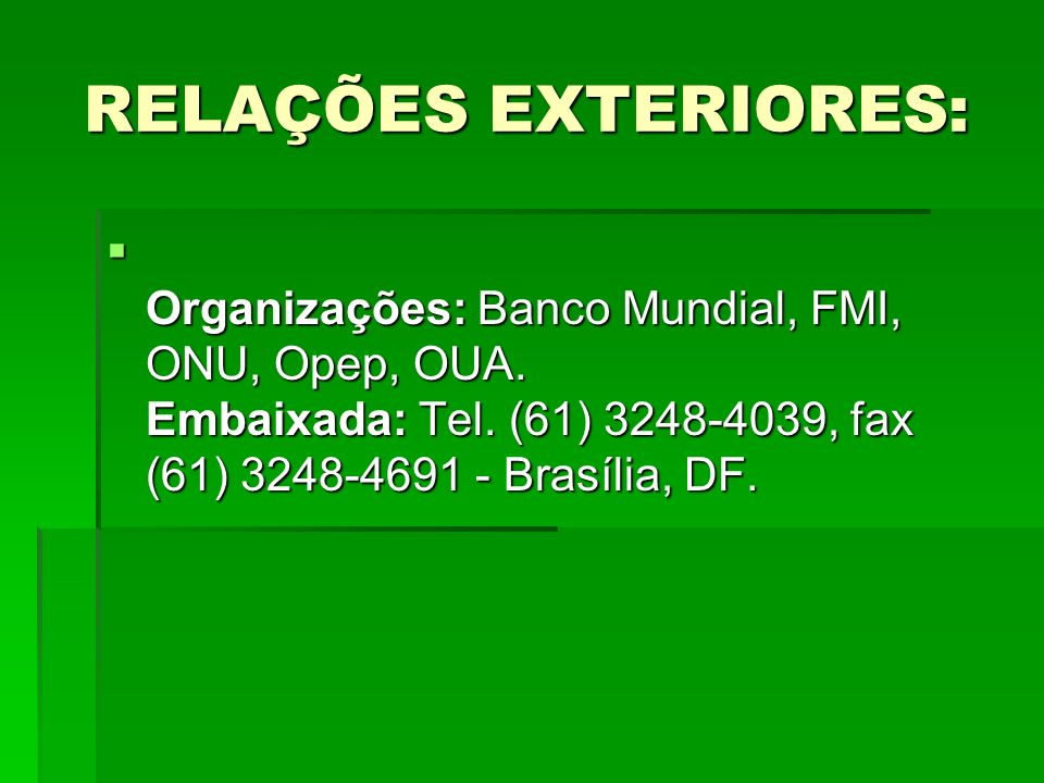 RELAÇÕES EXTERIORES: RELAÇÕES EXTERIORES: Organizações: Banco Mundial, FMI, ONU, Opep, OUA. Embaixada: Tel. (61) 3248-4039, fax (61) 3248-4691 - Brasí