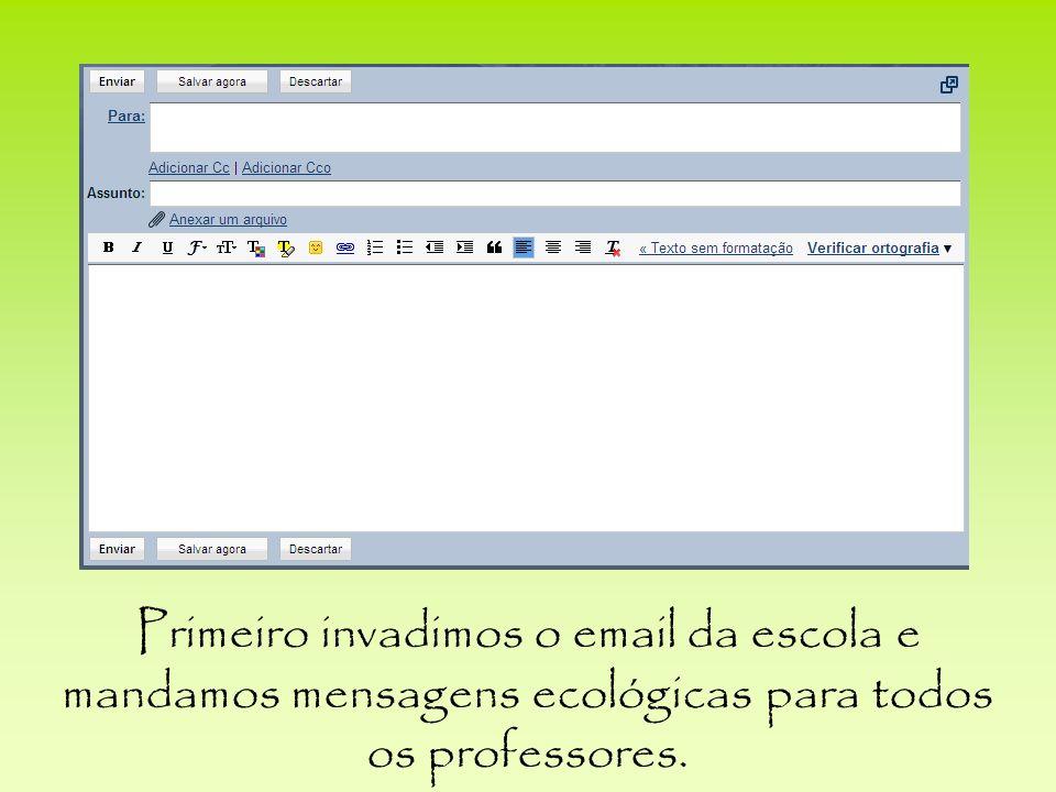 Primeiro invadimos o email da escola e mandamos mensagens ecológicas para todos os professores.
