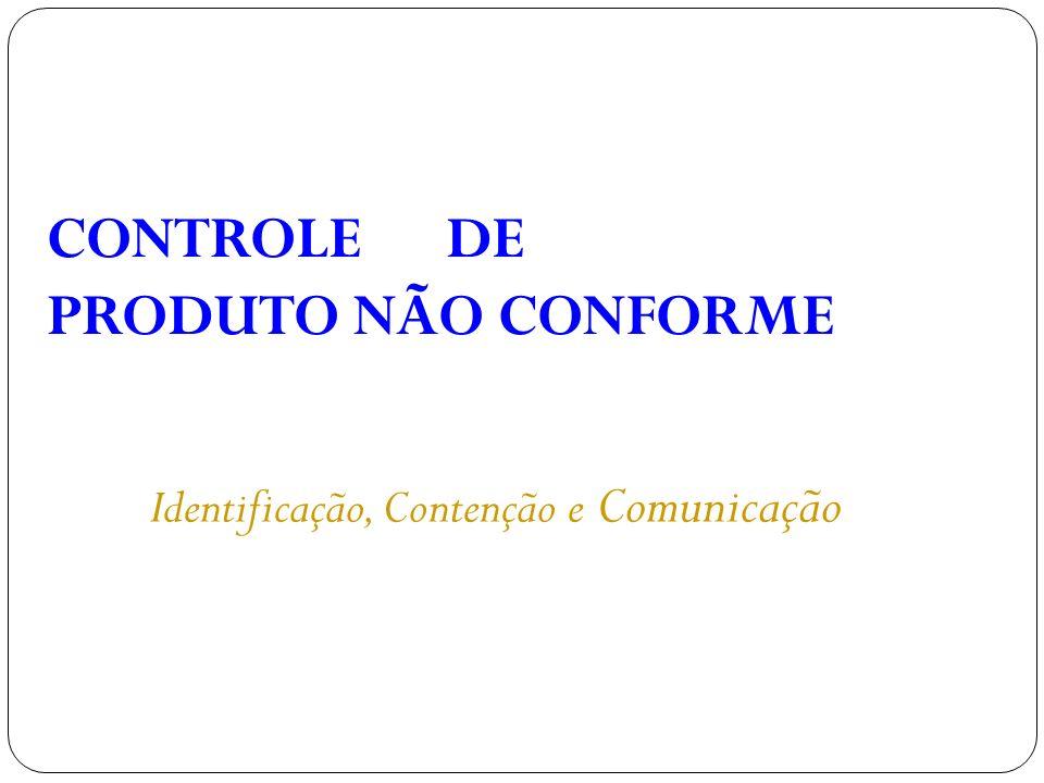 CONTROLE DE PRODUTO NÃO CONFORME Identificação, Contenção e Comunicação