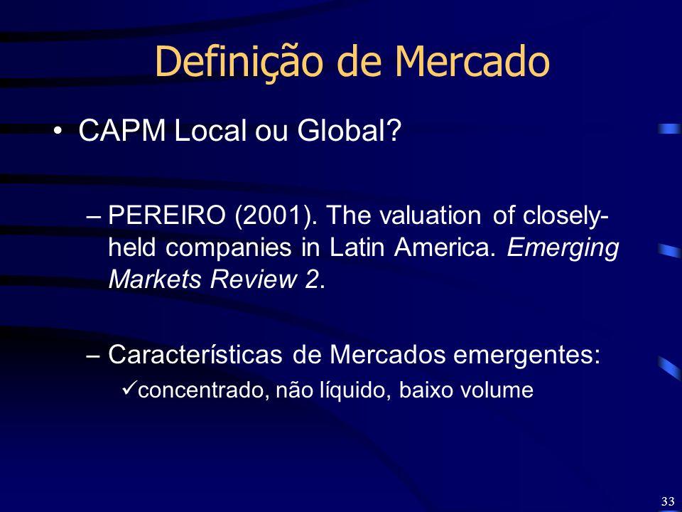 33 Definição de Mercado CAPM Local ou Global? –PEREIRO (2001). The valuation of closely- held companies in Latin America. Emerging Markets Review 2. –