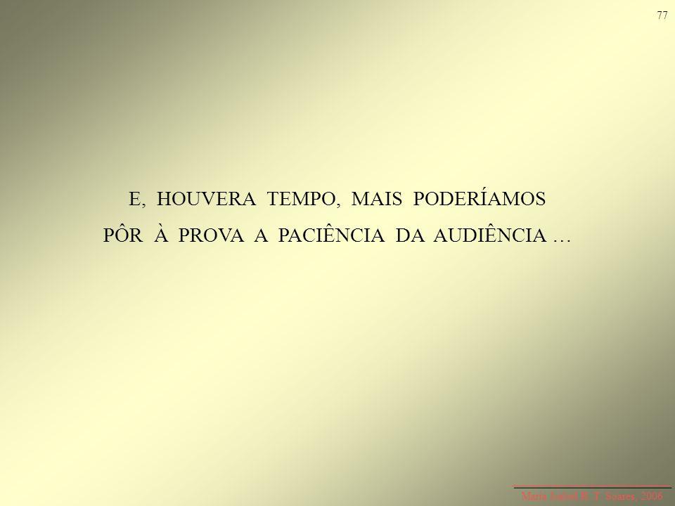 E, HOUVERA TEMPO, MAIS PODERÍAMOS PÔR À PROVA A PACIÊNCIA DA AUDIÊNCIA … Maria Isabel R. T. Soares, 2006 77