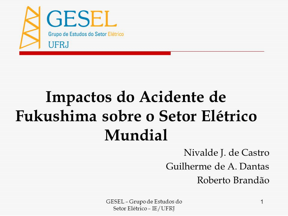 GESEL – Grupo de Estudos do Setor Elétrico – IE/UFRJ 1 Impactos do Acidente de Fukushima sobre o Setor Elétrico Mundial Nivalde J. de Castro Guilherme