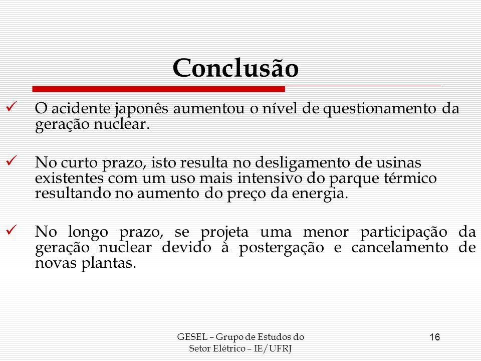 GESEL – Grupo de Estudos do Setor Elétrico – IE/UFRJ 16 Conclusão O acidente japonês aumentou o nível de questionamento da geração nuclear. No curto p