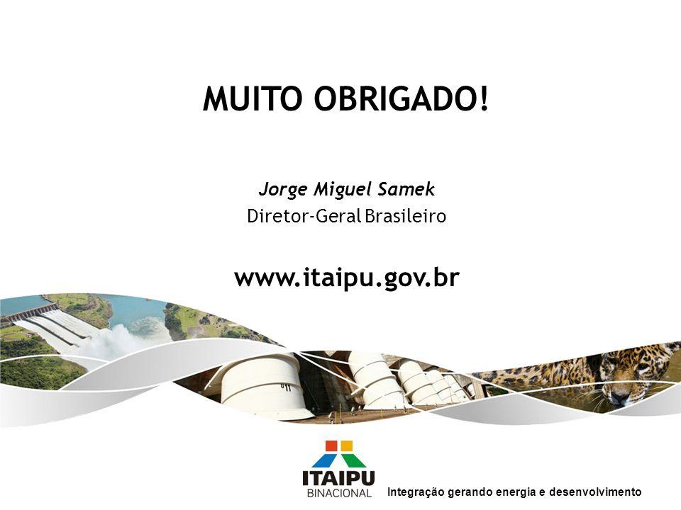 Integração gerando energia e desenvolvimento MUITO OBRIGADO! Jorge Miguel Samek Diretor-Geral Brasileiro www.itaipu.gov.br