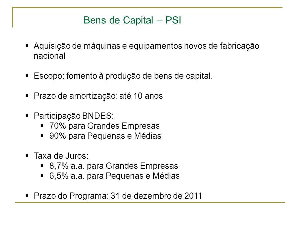 Bens de Capital – PSI Aquisição de máquinas e equipamentos novos de fabricação nacional Escopo: fomento à produção de bens de capital. Prazo de amorti