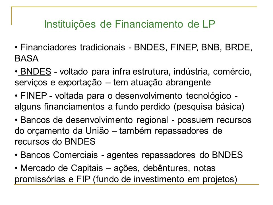Financiadores tradicionais - BNDES, FINEP, BNB, BRDE, BASA BNDES - voltado para infra estrutura, indústria, comércio, serviços e exportação – tem atua