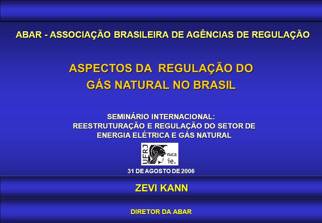 ASPECTOS DA REGULAÇÃO DO GÁS NATURAL NO BRASIL 31 DE AGOSTO DE 2006 SEMINÁRIO INTERNACIONAL: REESTRUTURAÇÃO E REGULAÇÃO DO SETOR DE REESTRUTURAÇÃO E REGULAÇÃO DO SETOR DE ENERGIA ELÉTRICA E GÁS NATURAL ENERGIA ELÉTRICA E GÁS NATURAL ABAR - ASSOCIAÇÃO BRASILEIRA DE AGÊNCIAS DE REGULAÇÃO ZEVI KANN DIRETOR DA ABAR