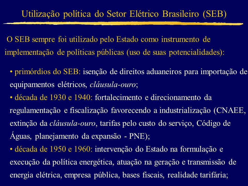 Utilização política do Setor Elétrico Brasileiro (SEB) O SEB sempre foi utilizado pelo Estado como instrumento de implementação de políticas públicas