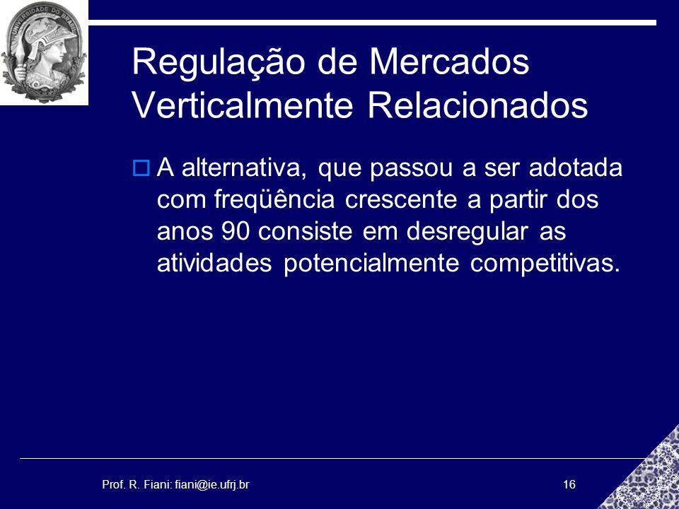 Prof. R. Fiani: fiani@ie.ufrj.br16 Regulação de Mercados Verticalmente Relacionados A alternativa, que passou a ser adotada com freqüência crescente a