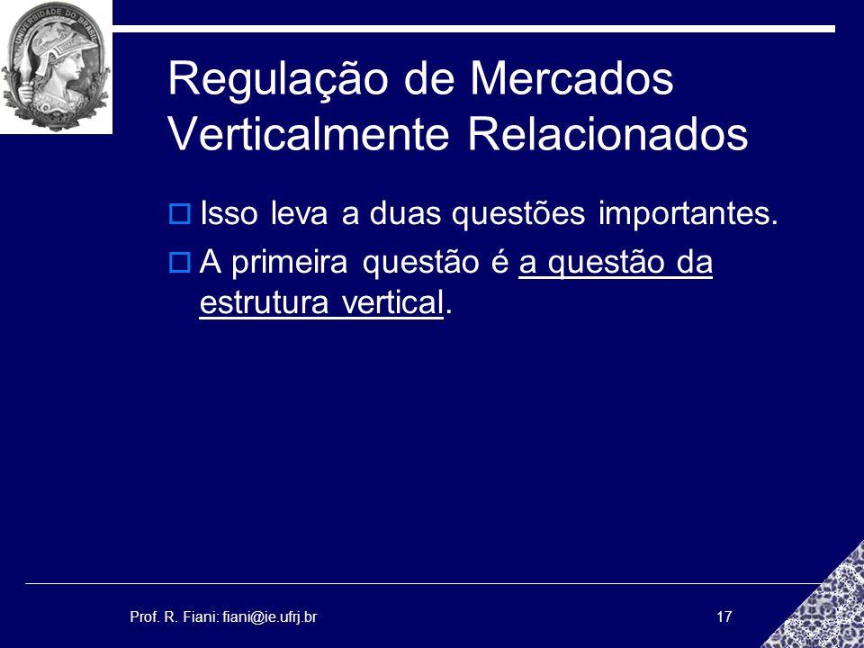 Prof. R. Fiani: fiani@ie.ufrj.br17 Regulação de Mercados Verticalmente Relacionados Isso leva a duas questões importantes. A primeira questão é a ques