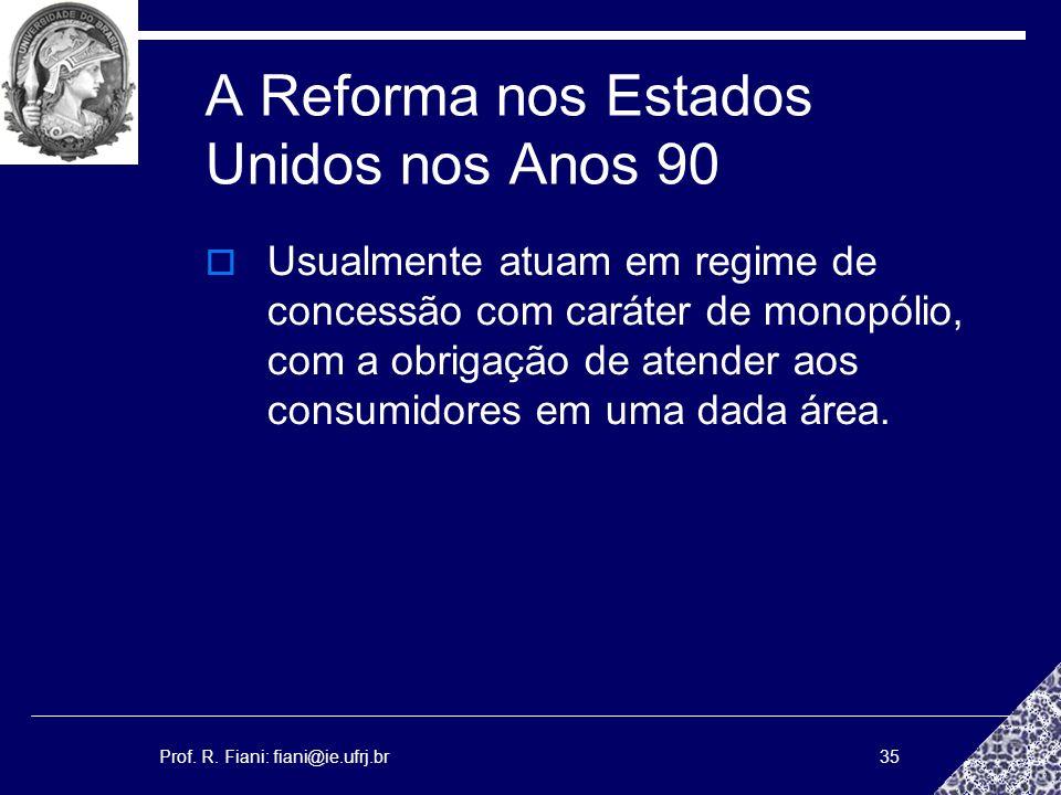 Prof. R. Fiani: fiani@ie.ufrj.br35 A Reforma nos Estados Unidos nos Anos 90 Usualmente atuam em regime de concessão com caráter de monopólio, com a ob