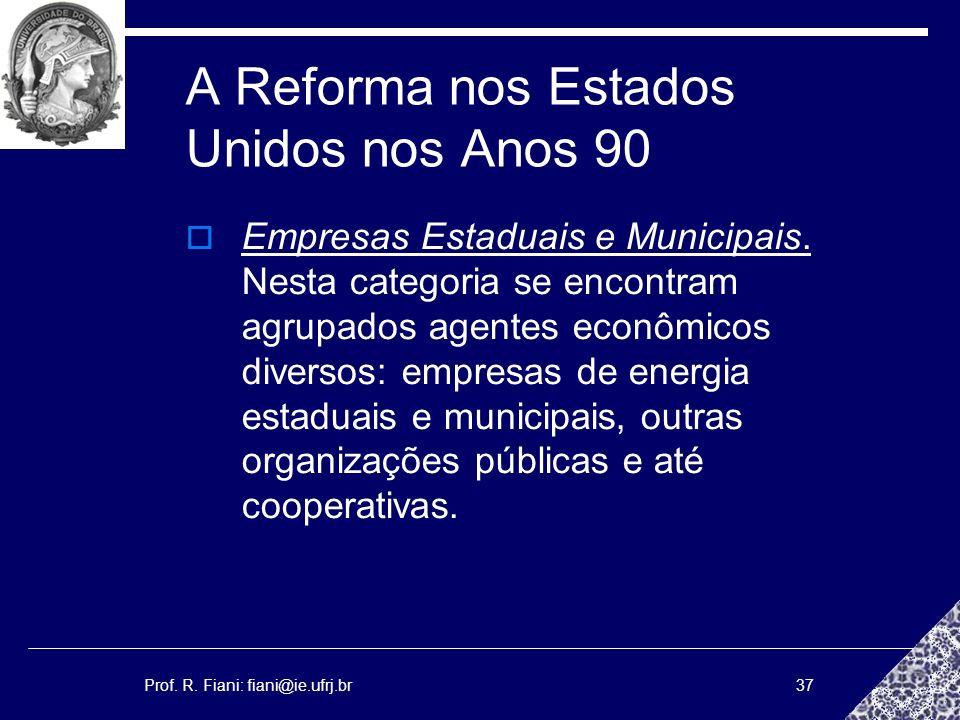 Prof. R. Fiani: fiani@ie.ufrj.br37 A Reforma nos Estados Unidos nos Anos 90 Empresas Estaduais e Municipais. Nesta categoria se encontram agrupados ag