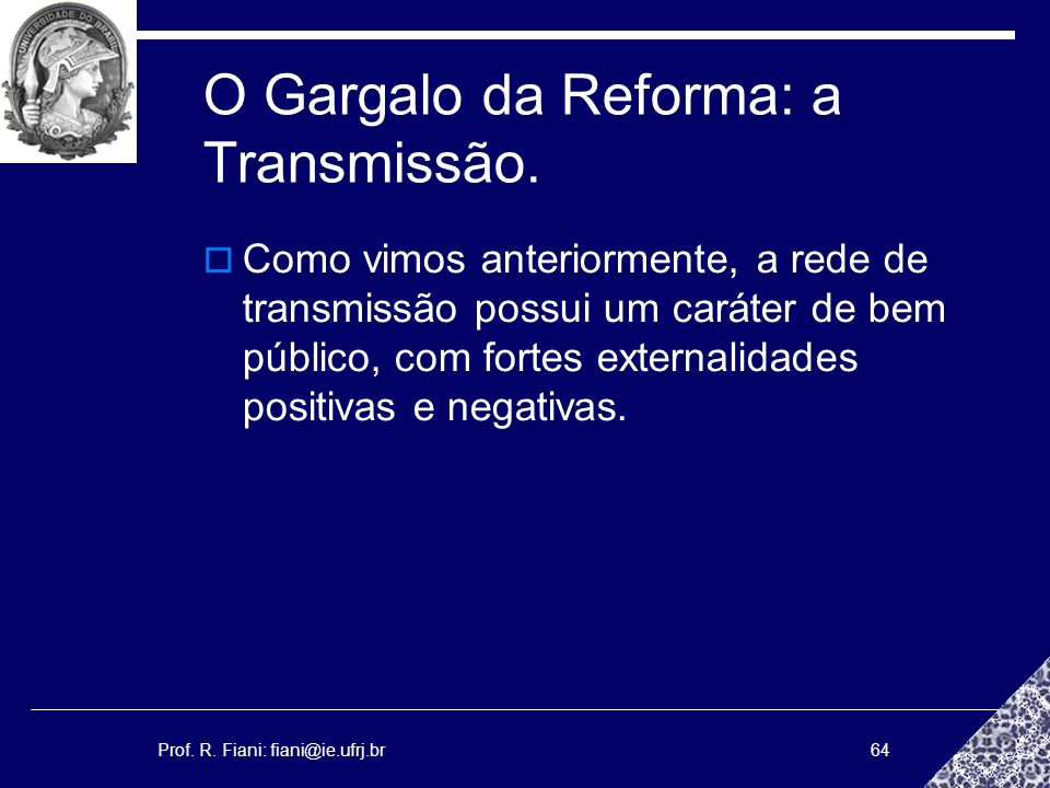 Prof. R. Fiani: fiani@ie.ufrj.br64 O Gargalo da Reforma: a Transmissão. Como vimos anteriormente, a rede de transmissão possui um caráter de bem públi