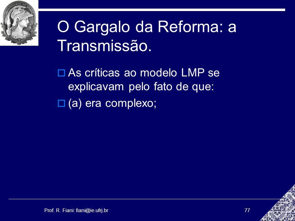 Prof. R. Fiani: fiani@ie.ufrj.br77 O Gargalo da Reforma: a Transmissão. As críticas ao modelo LMP se explicavam pelo fato de que: (a) era complexo;