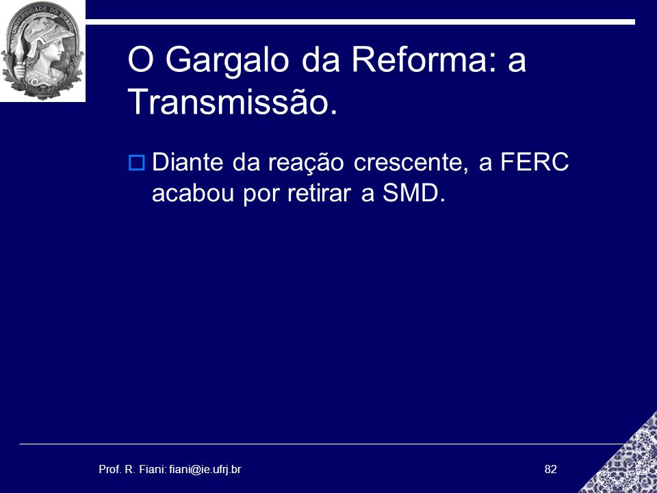 Prof. R. Fiani: fiani@ie.ufrj.br82 O Gargalo da Reforma: a Transmissão. Diante da reação crescente, a FERC acabou por retirar a SMD.