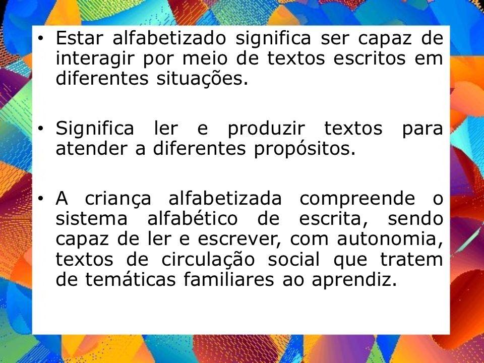 Estar alfabetizado significa ser capaz de interagir por meio de textos escritos em diferentes situações. Significa ler e produzir textos para atender